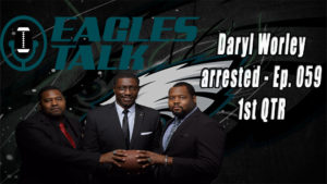 Eagles Talk Ep059 – Daryl Worley arrested (1ST QTR)