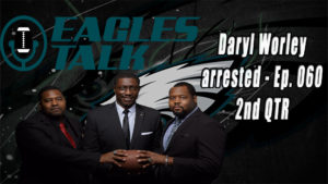 Eagles Talk Ep060 – Daryl Worley arrested (2ND QTR)