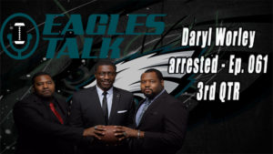 Eagles Talk Ep061 – Daryl Worley arrested (3RD QTR)